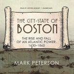 The City-State of Boston The Rise and Fall of an Atlantic Power, 1630–1865, Mark Peterson
