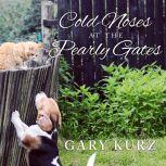 Cold Noses at the Pearly Gates A Book of Hope for Those Who Have Lost a Pet, Gary Kurz