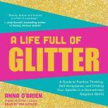 A Life Full of Glitter A Guide to Positive Thinking, Self-Acceptance, and Finding Your Sparkle in a (Sometimes) Negative World, Anna O'Brien