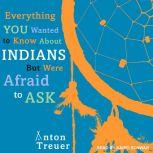 Everything You Wanted to Know About Indians But Were Afraid to Ask, Anton Treuer