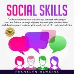 SOCIAL SKILLS: GUIDE TO IMPROVE YOUR RELATIONSHIP, CONNECT WITH PEOPLE AND WIN FRIENDS MANAGE SHYNESS, IMPROVE YOUR CONVERSATIONS AND DEVELOP YOUR CHARISMA WITH MIND CONTROL, NLP AND MANIPULATION., franklin Hawkins