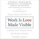 Work is Love Made Visible A Collection of Essays About the Power of Finding Your Purpose From the World's Greatest Thought Leaders, Marshall Goldsmith