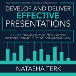 Develop and Deliver Effective Presentations A 10-Step Process to Plan, Practice, and Rehearse a Presentation on Any Business Topic, Natasha Terk