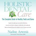 Holistic Dental Care The Complete Guide to Healthy Teeth and Gums, Nadine Artemis