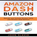 Amazon Dash Buttons: Reorder Your Favorite Amazon Items with Amazon Dash Buttons, John Slavio