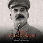 Holodomor, The: The History and Legacy of the Ukrainian Famine Engineered by the Soviet Union, Charles River Editors