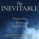 The Inevitable Dispatches on the Right to Die, Katie Engelhart