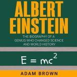 Albert Einstein The Biography of a Genius Who Changed Science and World History, Adam Brown