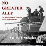 No Greater Ally The Untold Story of Poland's Forces in World War II, Kenneth K. Koskodan