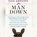 Man Down Proof Beyond a Reasonable Doubt That Women Are Better Cops, Drivers, Gamblers, Spies, World Leaders, Beer Tasters, Hedge Fund Managers, and Just About Everything Else, Dan Abrams