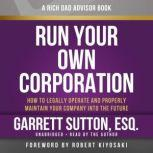 Rich Dad Advisors: Run Your Own Corporation How to Legally Operate and Properly Maintain Your Company into the Future, Garrett Sutton