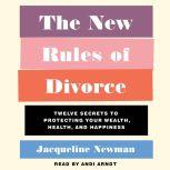 The New Rules of Divorce 12 Secrets to Protecting Your Wealth, Health, and Happiness, Jacqueline Newman