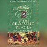 At the Crossing Places The Arthur Trilogy, Book Two, Kevin Crossley-Holland
