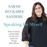 Speaking for Myself Faith, Freedom, and the Fight of Our Lives Inside the Trump White House, Sarah Huckabee Sanders