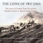 The Lions of Iwo Jima The Story of Combat Team 28 and the Bloodiest Battle in Marine Corps History, Major General Fred Haynes (USMC-Ret.)