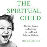The Spiritual Child The New Science on Parenting for Health and Lifelong Thriving, Dr. Lisa Miller