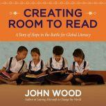 Creating Room to Read A Story of Hope in the Battle for Global Literacy, John Wood