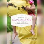 Long Days of Small Things Motherhood as a Spiritual Discipline, Catherine McNiel