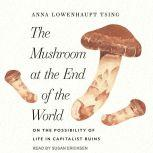 The Mushroom at the End of the World On the Possibility of Life in Capitalist Ruins, Anna Lowenhaupt Tsing