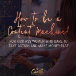How to be a content machine! For kick ass women who dare to take action and make money fast , Camilla Kristiansen