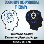 COGNITIVE BEHAVIOURAL THERAPY Overcome  Anxiety, Depression, Panic and Anger?, Susan Miller