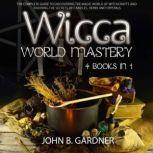 WICCA WORLD MASTERY (4 BOOKS IN 1) The Complete Guide to Discover the Magic World of The Witchcrafts and To Know All Secrets of Candles, Herbs and Crystals, John B. Gardner
