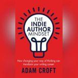The Indie Author Mindset How changing your way of thinking can transform your writing career, Adam L Croft