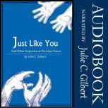 Just Like You And Other Inspirational Christian Poems, Julie C. Gilbert