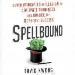 Spellbound Seven Principles of Illusion to Captivate Audiences and Unlock the Secrets of Success, David Kwong