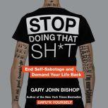 Stop Doing That Sh*t End Self-Sabotage and Demand Your Life Back, Gary John Bishop
