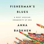 Fisherman's Blues A West African Community at Sea, Anna Badkhen