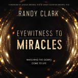 Eyewitness to Miracles Watching the Gospel Come to Life, Randy Clark