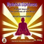 Mysterious Experiences : A Peek Beyond  The Confines Of The Mind (New And Expanded Edition), Dr. King