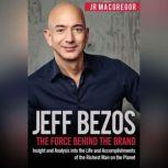 Jeff Bezos: The Force Behind the Brand Insight and Analysis into the Life and Accomplishments of the Richest Man on the Planet, JR MacGregor