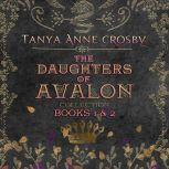 Daughters of Avalon Collection, The: Books 1 & 2, Tanya Anne Crosby