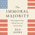 The Immoral Majority Why Evangelicals Chose Political Power Over Christian Values, Ben Howe