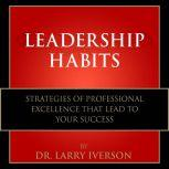 Leadership Habits Strategies of Professional Excellence That Lead to Your Success, Dr. Larry Iverson