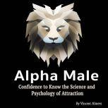 Alpha Male Confidence to Know the Science and Psychology of Attraction, Vincent Almers