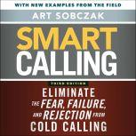Smart Calling, 3rd Edition Eliminate the Fear, Failure, and Rejection from Cold Calling, Art Sobczak