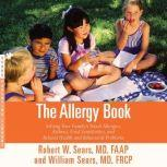 The Allergy Book Solving Your Family's Nasal Allergies, Asthma, Food Sensitivities, and Related Health and Behavioral Problems, Robert W. Sears