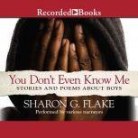 You Don't Even Know Me Stories and Poems about Boys, Sharon Flake