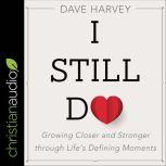 I Still Do Growing Closer and Stronger Through Life's Defining Moments, Dave Harvey