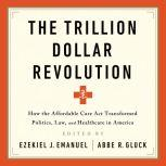 The Trillion Dollar Revolution How the Affordable Care Act Transformed Politics, Law, and Health Care in America, Ezekiel J Emanuel