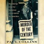 The Murder of the Century The Gilded Age Crime That Scandalized a City & Sparked the Tabloid Wars, Paul Collins