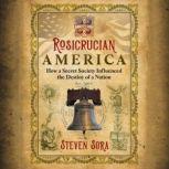 Rosicrucian America How a Secret Society Influenced the Destiny of a Nation, Steven Sora