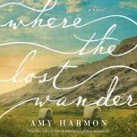 Where the Lost Wander A Novel, Amy Harmon