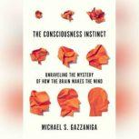 The Consciousness Instinct Unraveling the Mystery of How the Brain Makes the Mind, Michael S. Gazzaniga