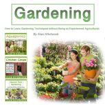 Gardening How to Learn Gardening Techniques Without Being an Experienced Agriculturist, Alan Hitchcock