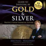 Guide to Investing in Gold and Silver Protect Your Financial Future, Michael Maloney