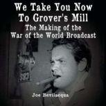 We Take You Now to Grover's Mill The Making of the War of the Worlds Broadcast, Joe Bevilacqua